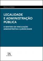 Legalidade e Administração Pública - O Sentido da Vinculação Administrativa à Juridicidade